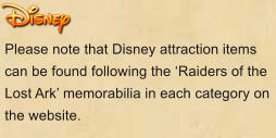 Please note that Disney attraction items can be found following the 'Raiders of the Lost Ark' memorabilia in each category on the website.