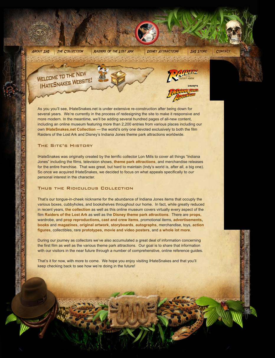 "DISNEY'S Welcome to the New IHateSnakes Website! As you you'll see, IHateSnakes.net is under extensive re-construction after being down for several years.  We're currently in the process of redesigning the site to make it responsive and more modern. In the meantime, we'll be adding several hundred pages of all-new content, including an online museum featuring more than 2,200 entries from various places including our own IHateSnakes.net Collection — the world's only one devoted exclusively to both the film Raiders of the Lost Ark and Disney's Indiana Jones theme park attractions worldwide.  The Site's History  IHateSnakes was originally created by the terrific collector Lon Mills to cover all things ""Indiana Jones"" including the films, television shows, theme park attractions, and merchandise releases for the entire franchise.  That was great, but hard to maintain (Indy's world is, after all, a big one).  So once we acquired IHateSnakes, we decided to focus on what appeals specifically to our personal interest in the character.  Thus the Ridiculous Collection  That's our tongue-in-cheek nickname for the abundance of Indiana Jones items that occuply the various boxes, cubbyholes, and bookshelves throughout our home.  In fact, while greatly reduced in recent years, the collection as well as this online museum covers virtually every aspect of the film Raiders of the Lost Ark as well as the Disney theme park attractions.  There are props, wardrobe, and prop reproductions, cast and crew items, promotional items, advertisements, books and magazines, original artwork, storyboards, autographs, merchandise, toys, action figures, collectibles, rare prototypes, movie and video posters, and a whole lot more.  During our journey as collectors we've also accumulated a great deal of information concerning the first film as well as the various theme park attractions.  Our goal is to share that information with our visitors in the near future through a number of comprehenstive, online reference guides.  That's it for now, with more to come.  We hope you enjoy visiting IHateSnakes and that you'll keep checking back to see how we're doing in the future!"